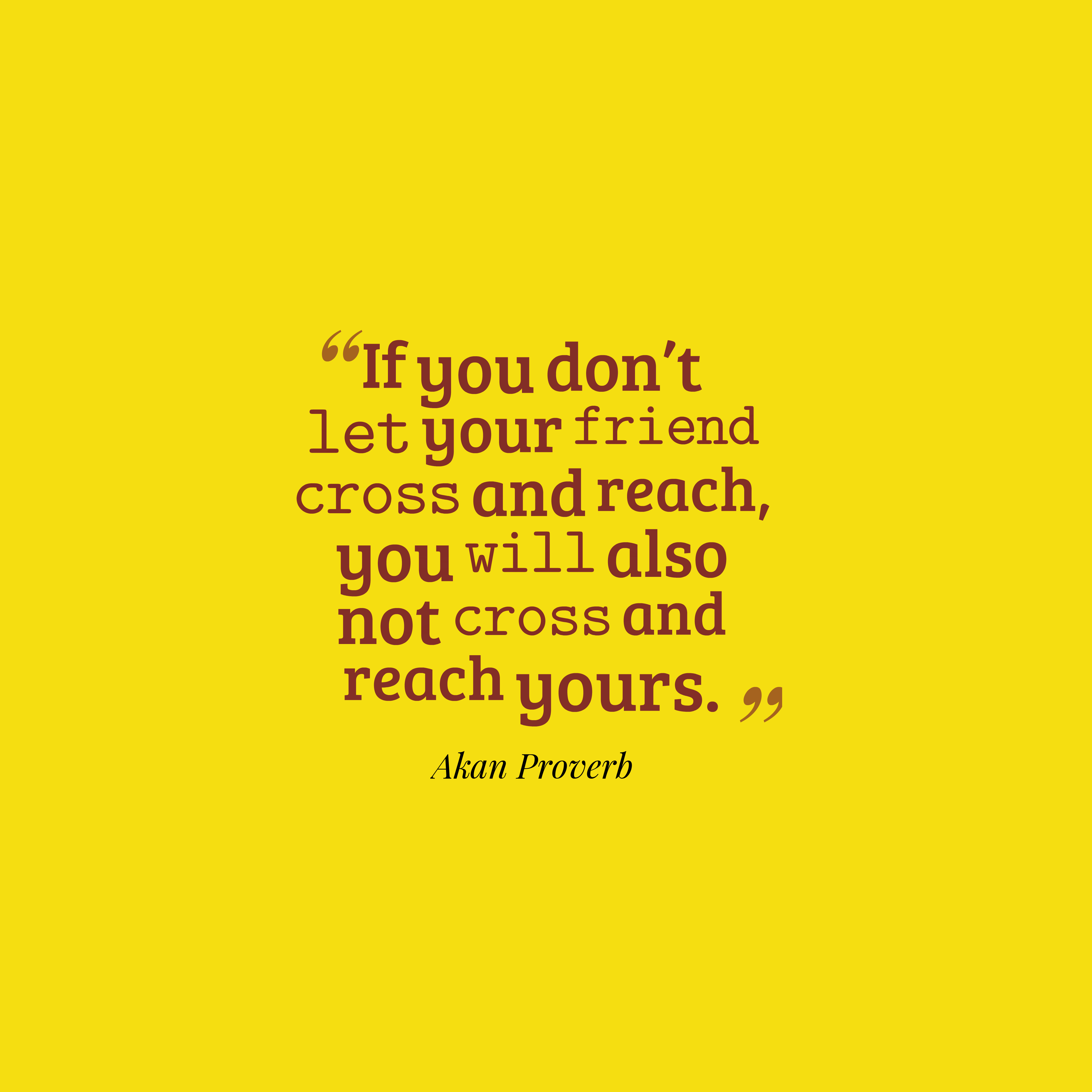Quotes image of If you don't let your friend cross and reach, you will also not cross and reach yours.