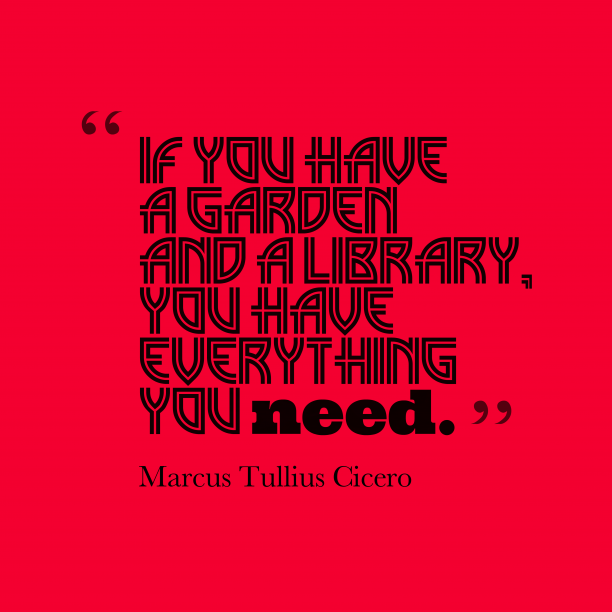 Marcus Tullius Cicero 's quote about . If you have a garden…
