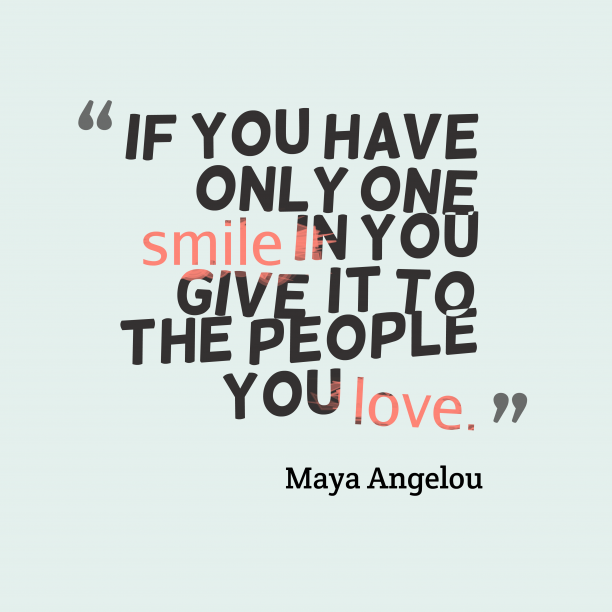 Maya Angelou 's quote about . If you have only one…