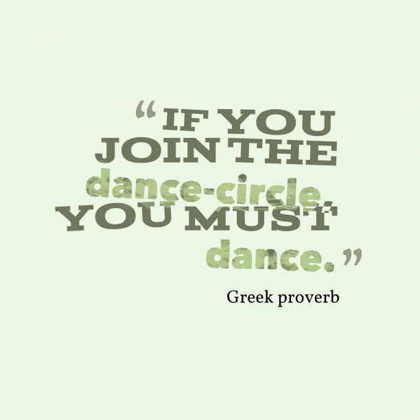 Greek proverb 's quote about dance,events. If you join the dance-circle,…