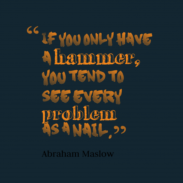 Abraham Maslow 's quote about problem. If you only have a…