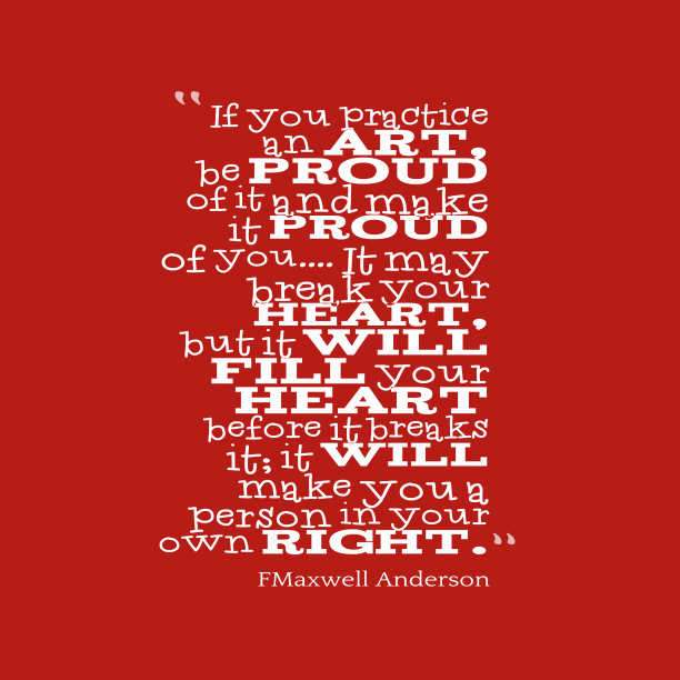 FMaxwell Anderson 's quote about . If you practice an art,…