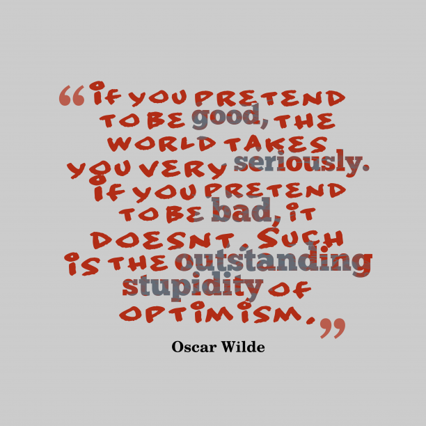 Oscar Wilde 's quote about pretense, stupidity. If you pretend to be…