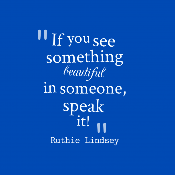 Ruthie Lindsey 's quote about . If you see something beautiful…