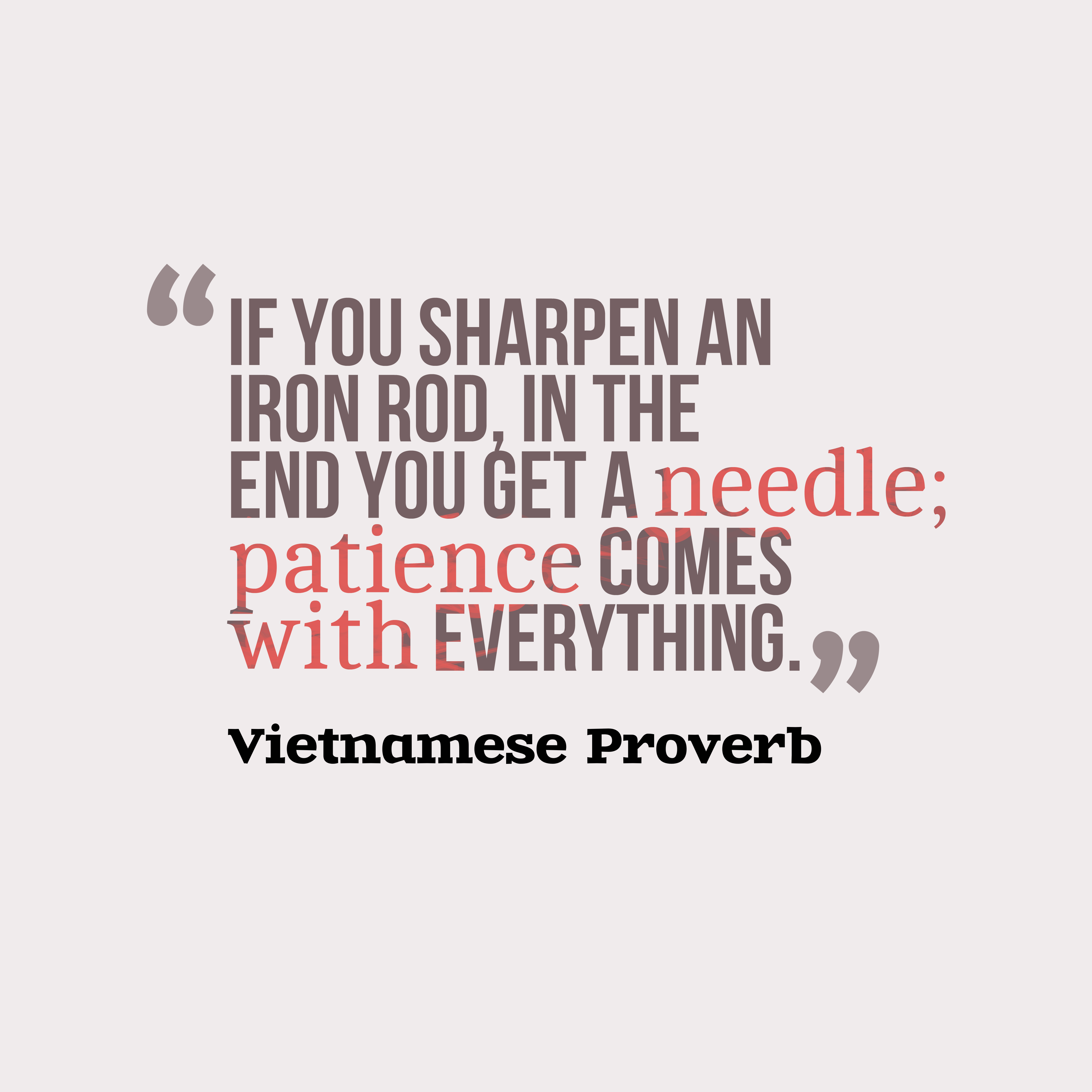 Quotes image of If you sharpen an iron rod, in the end you get a needle; patience comes with everything.