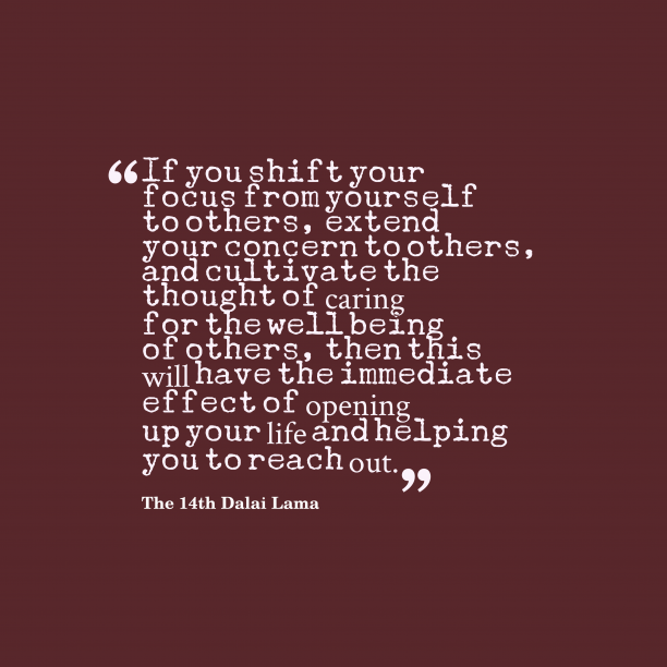 The 14th Dalai Lama 's quote about caring,other. If you shift your focus…