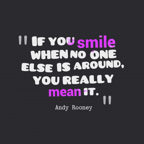 Andy Rooney 's quote about smile. If you smile when no…