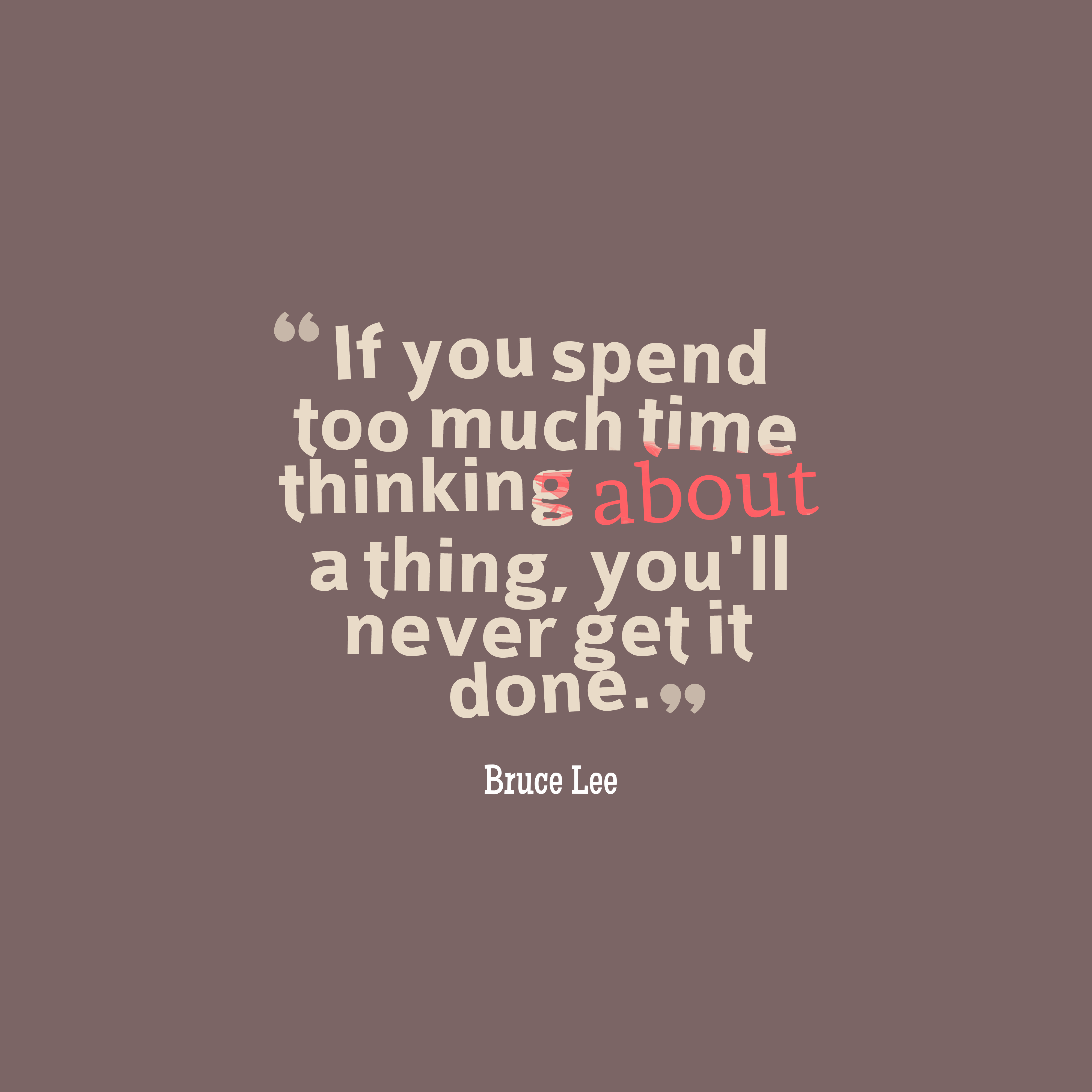 Quotes image of If you spend too much time thinking about a thing, you'll never get it done.