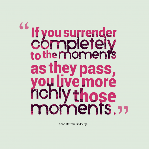 Anne Morrow Lindbergh 's quote about . If you surrender completely to…