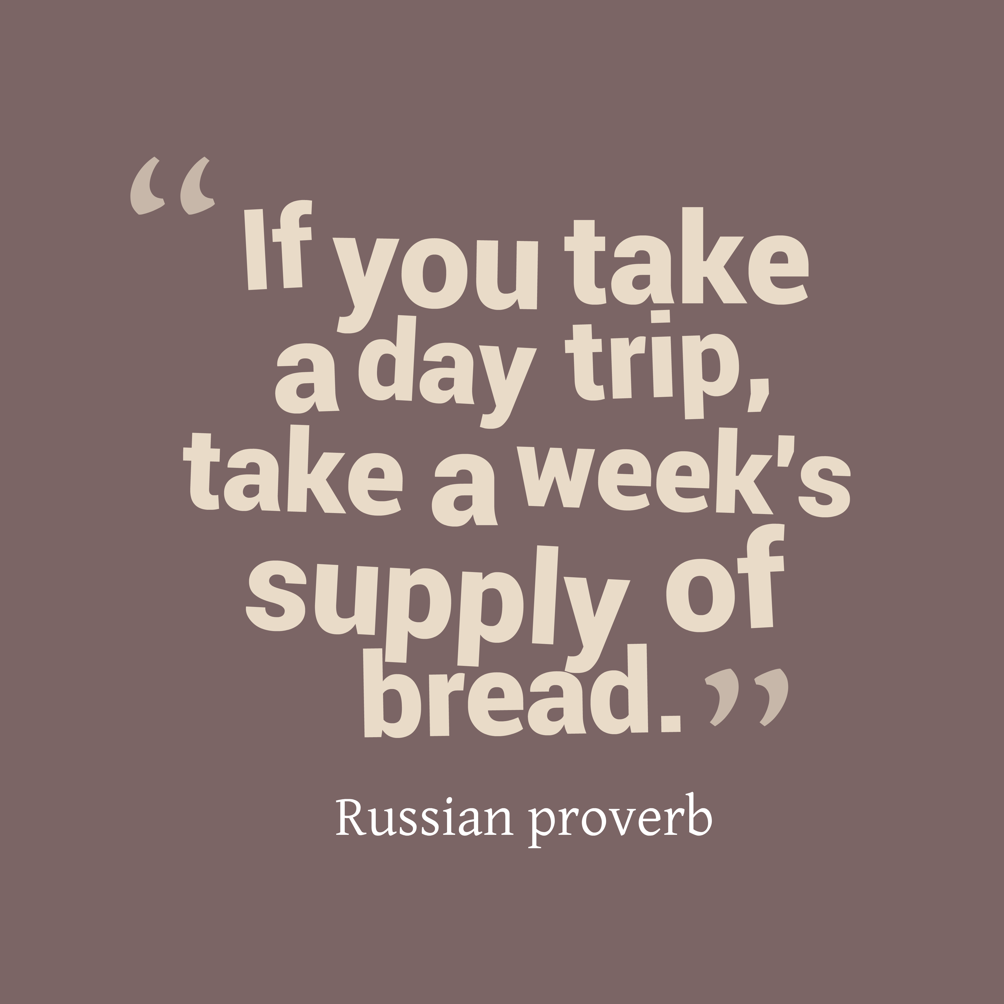 Quotes image of If you take a day trip, take a week's supply of bread.