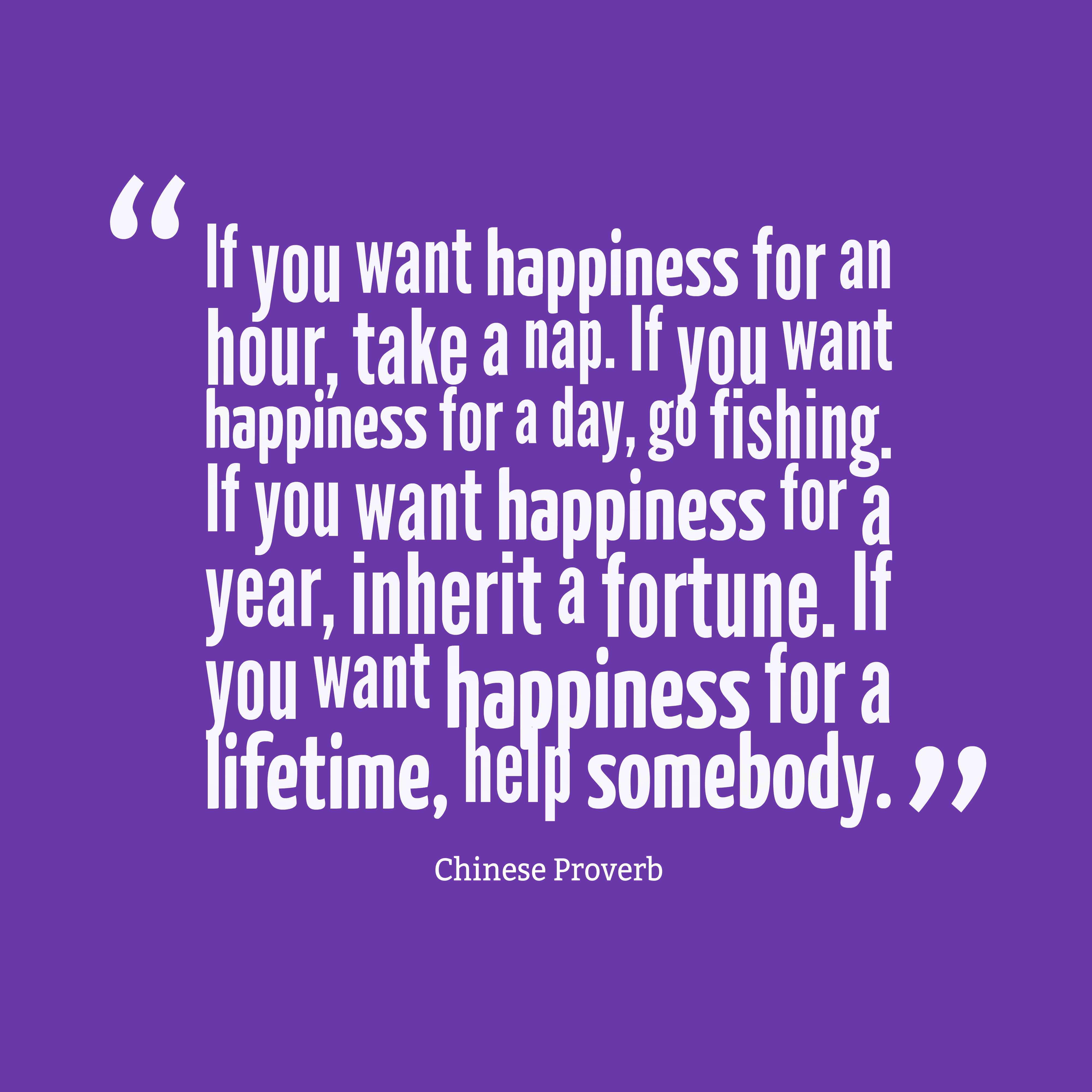 Quotes image of If you want happiness for an hour, take a nap. If you want happiness for a day, go fishing. If you want happiness for a year, inherit a fortune. If you want happiness for a lifetime, help somebody.