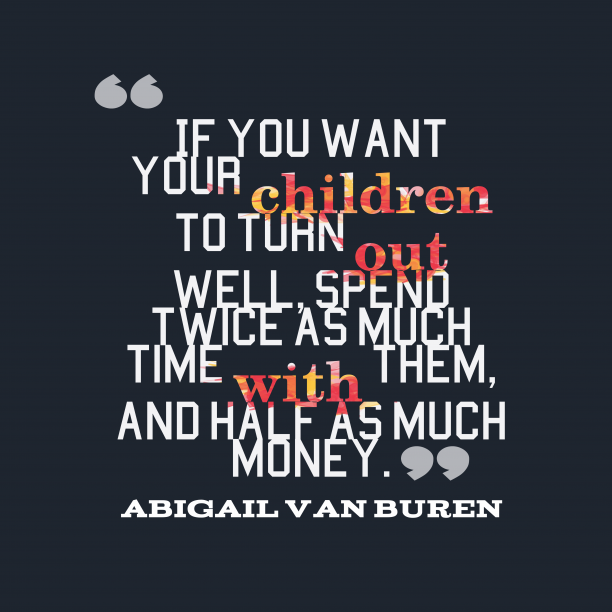 Abigail Van Buren 's quote about parenting,time. If you want your children…