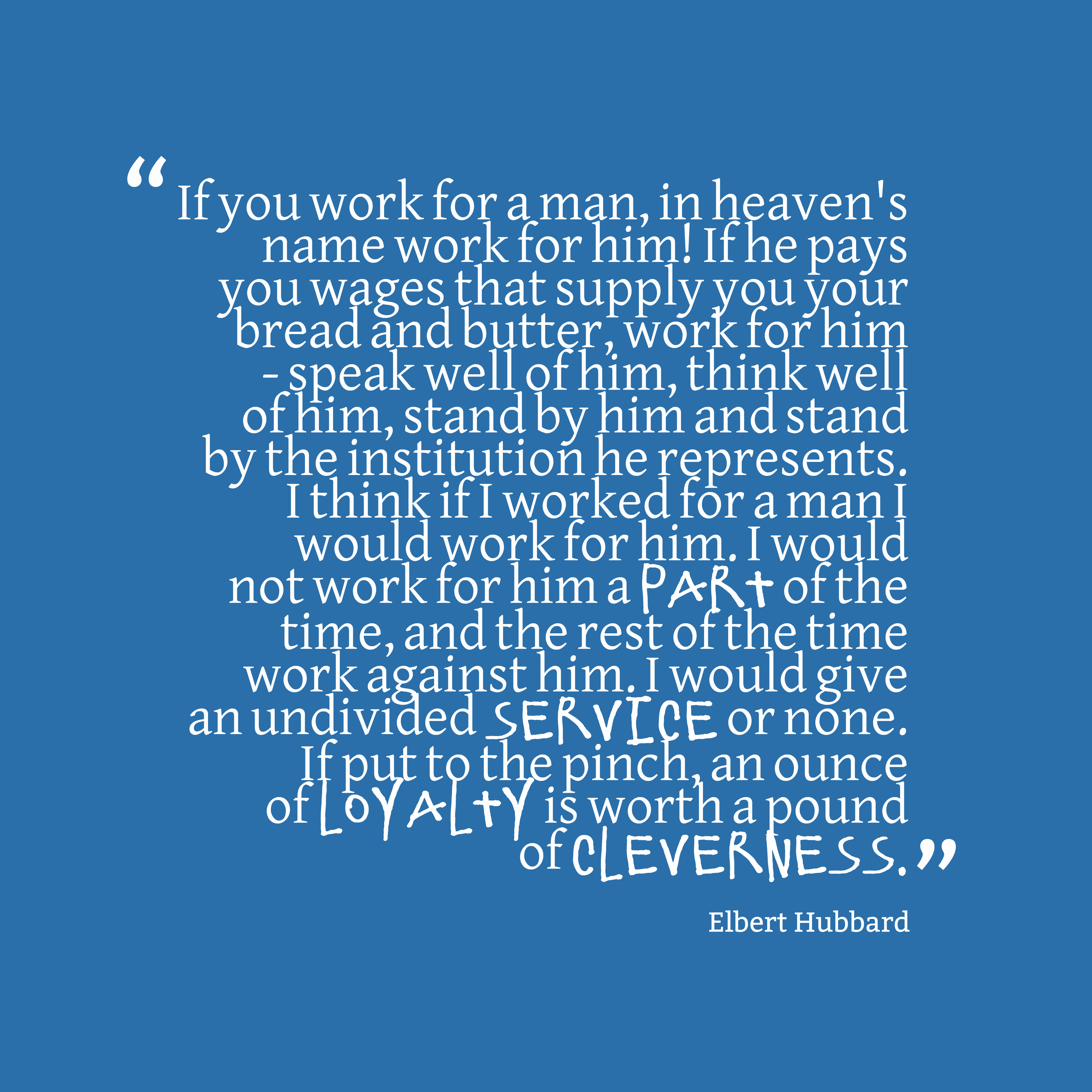 Quotes image of If you work for a man, in heaven's name work for him! If he pays you wages that supply you your bread and butter, work for him - speak well of him, think well of him, stand by him and stand by the institution he represents. I think if I worked for a man I would work for him. I would not work for him a part of the time, and the rest of the time work against him. I would give an undivided service or none. If put to the pinch, an ounce of loyalty is worth a pound of cleverness.