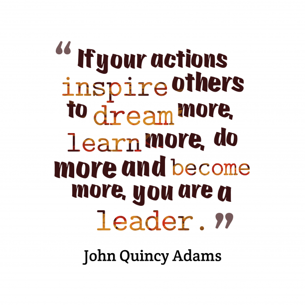 John Quincy Adams 's quote about leader, inspiration. If your actions inspire others…