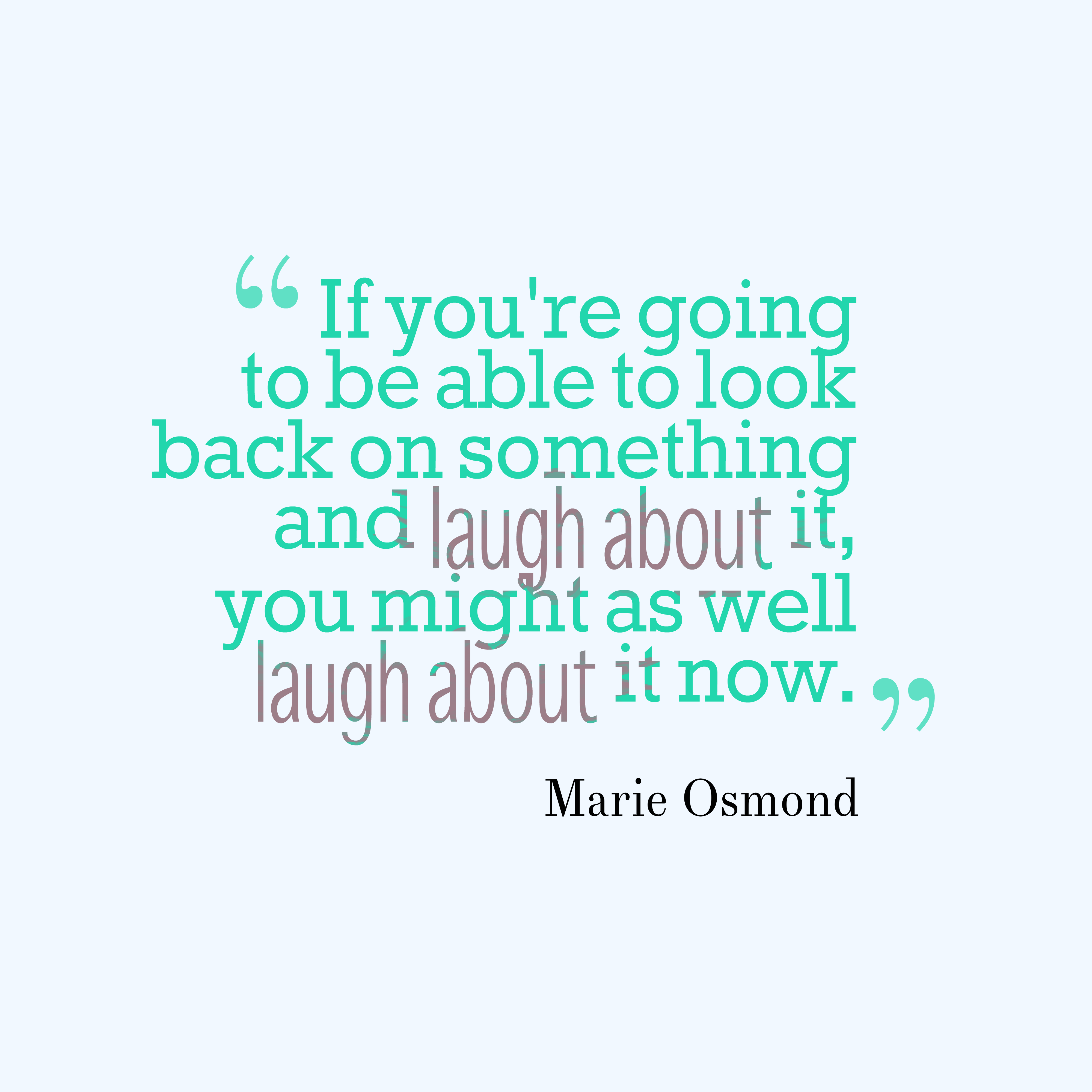 Quotes image of If you're going to be able to look back on something and laugh about it, you might as well laugh about it now.