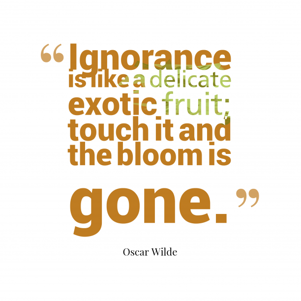 Oscar Wilde 's quote about Ignorance. Ignorance is like a delicate…