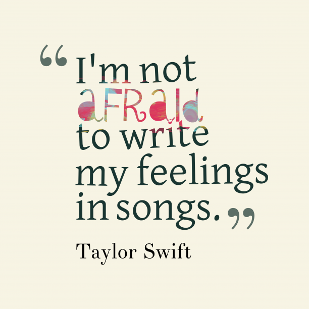 Taylor Swift 's quote about feeling, song. I'm not afraid to write…
