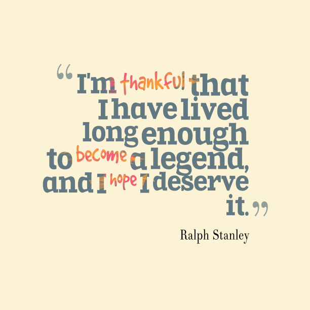 Ralph Stanley 's quote about thankful. I'm thankful that I have…