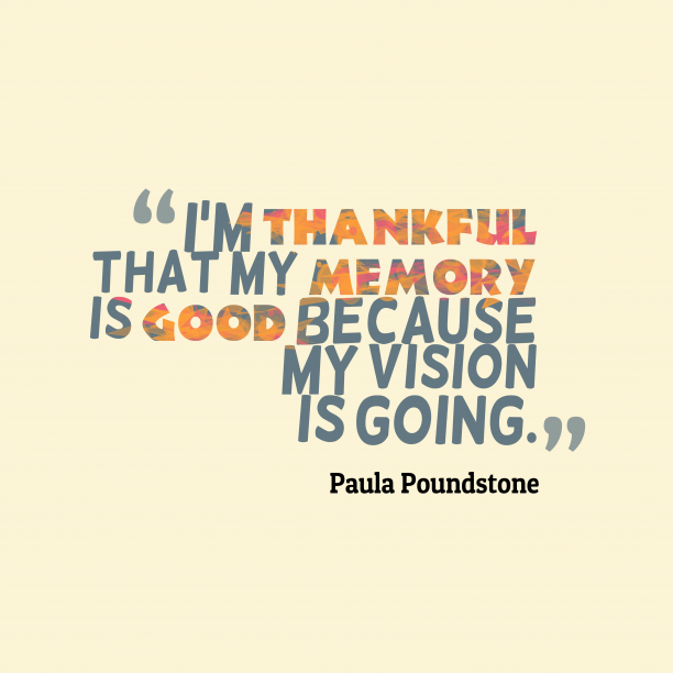Paula Poundstone 's quote about thankful. I'm thankful that my memory…