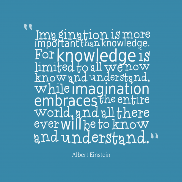 Albert Einstein 's quote about . Imagination is more important than…