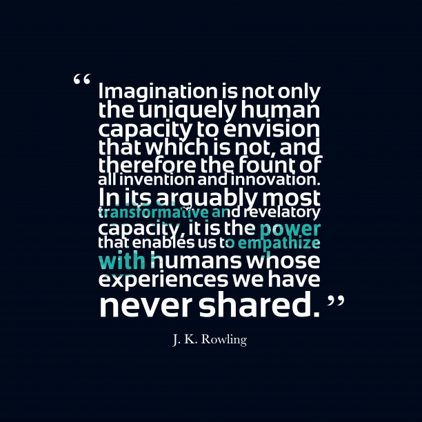 J. K. Rowling 's quote about imagination, innovation. Imagination is not only the…