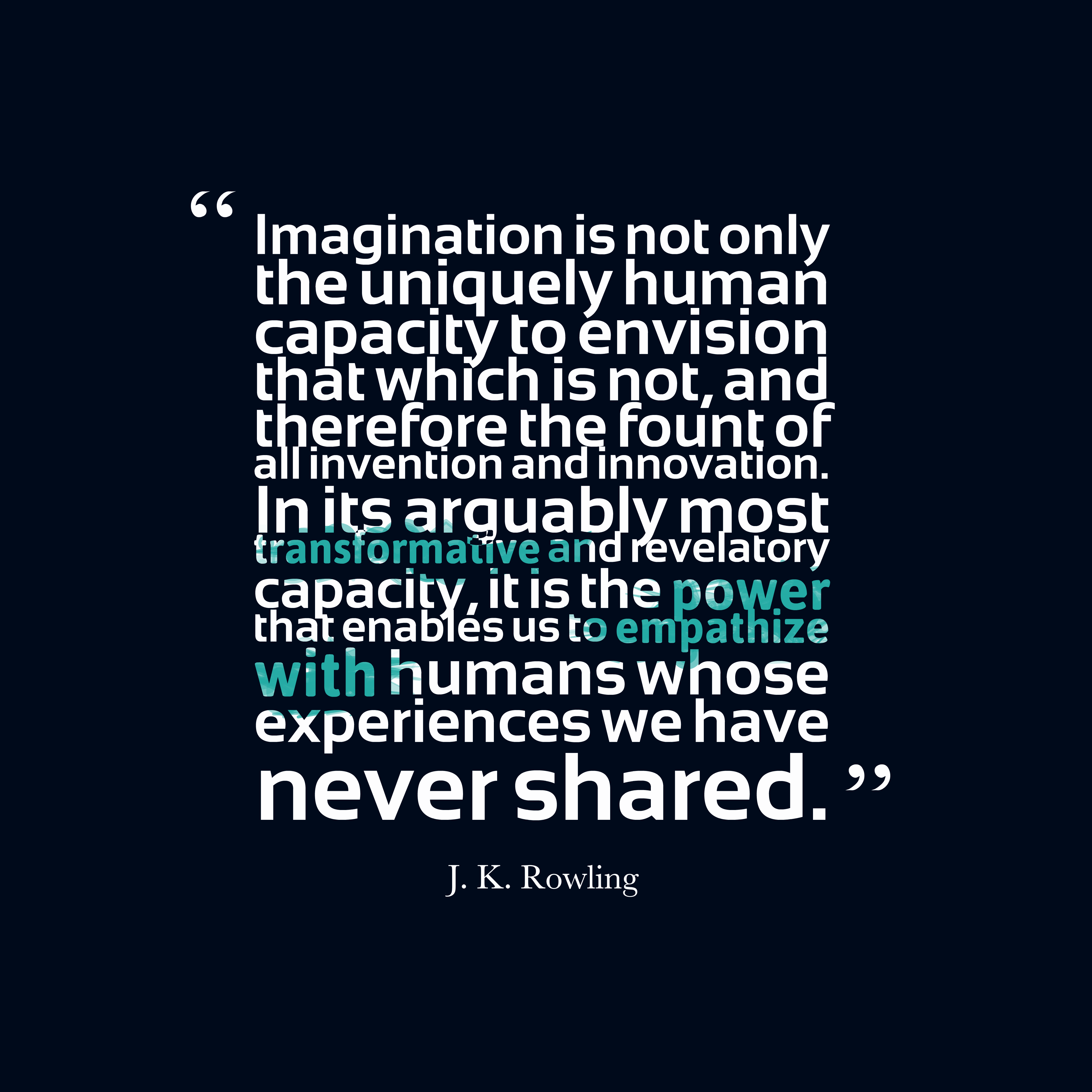 Quotes image of Imagination is not only the uniquely human capacity to envision that which is not, and therefore the fount of all invention and innovation. In its arguably most transformative and revelatory capacity, it is the power that enables us to empathize with humans whose experiences we have never shared.