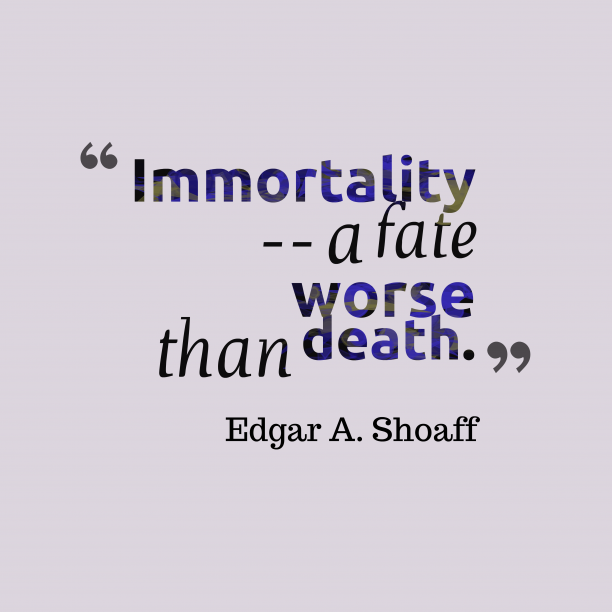Edgar A. Shoaff 's quote about . Immortality — a fate worse…