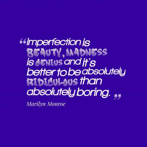Marilyn Monroe 's quote about . Imperfection is beauty, madness is…