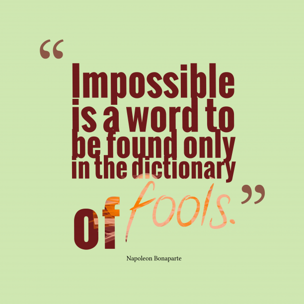 Napoleon Bonaparte 's quote about Impossible. Impossible is a word to…