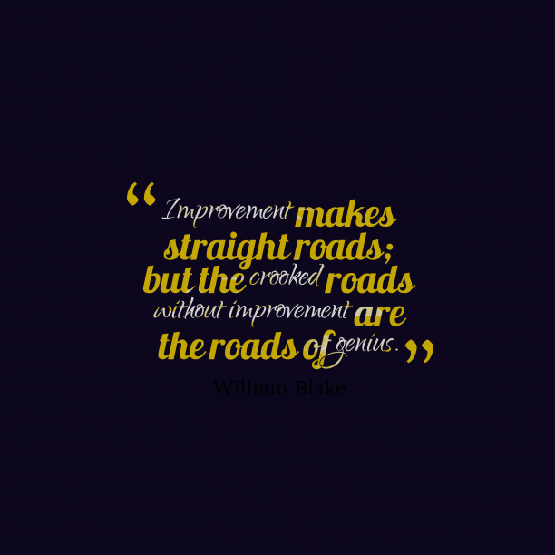 William Blake 's quote about . Improvement makes straight roads; but…