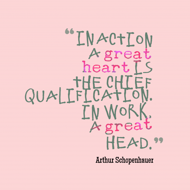 Arthur Schopenhauer 's quote about . In action a great heart…