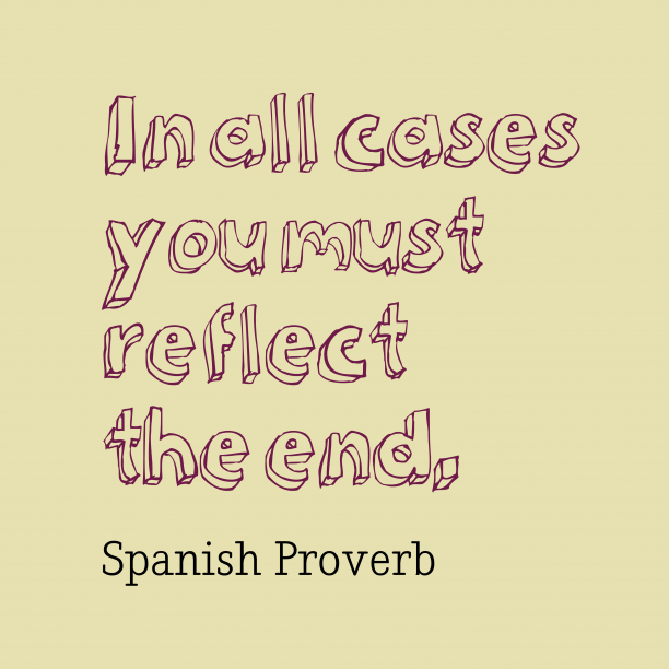 Spanish Wisdom 's quote about Reflect. In all cases you must…