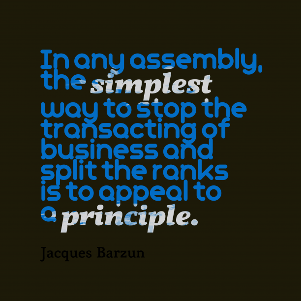 Jacques Barzun 's quote about principle. In any assembly, the simplest…