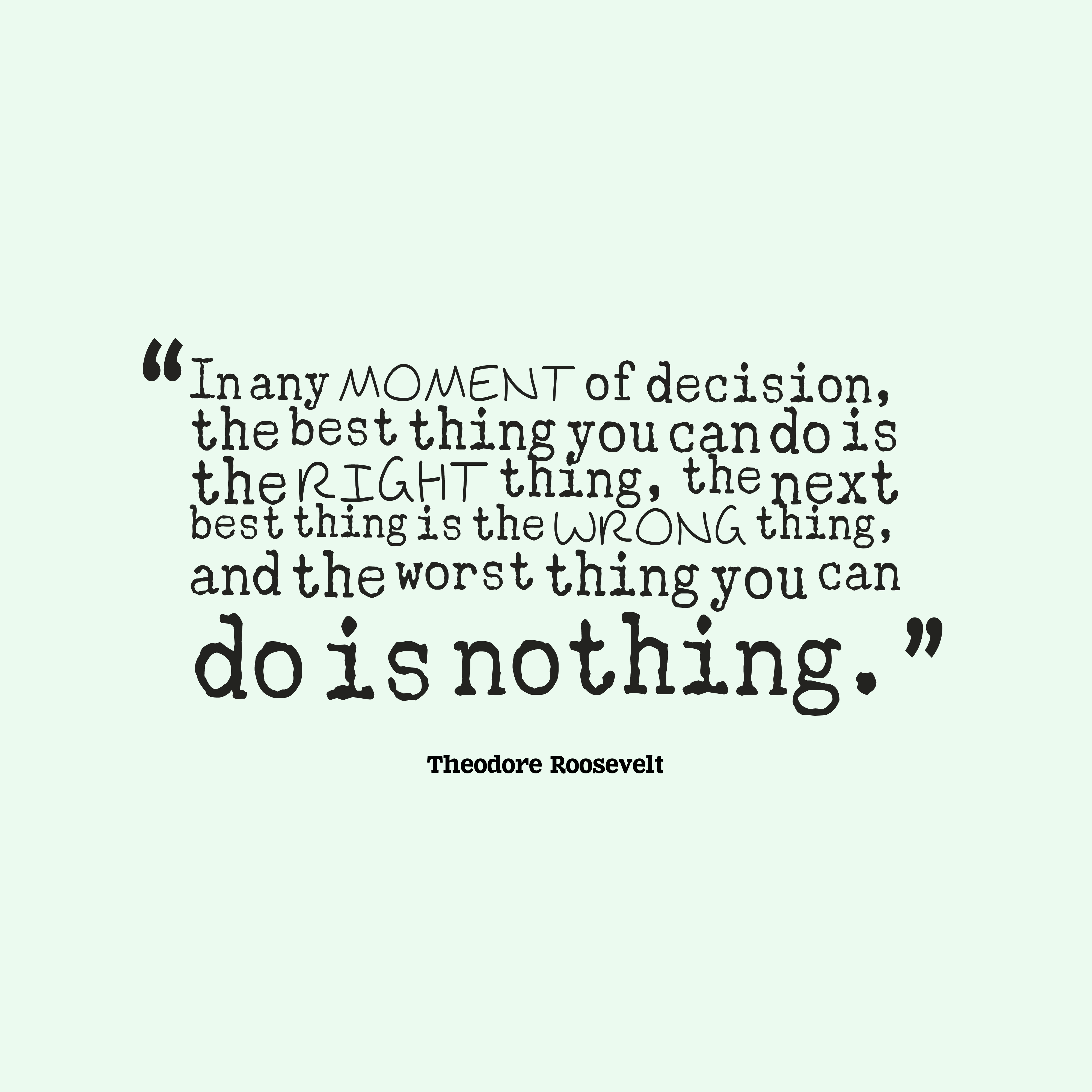 Quotes image of In any moment of decision, the best thing you can do is the right thing, the next best thing is the wrong thing, and the worst thing you can do is nothing.