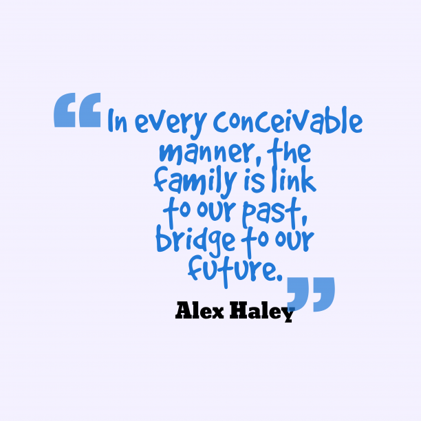 Alex Haley 's quote about family. In every conceivable manner, the…