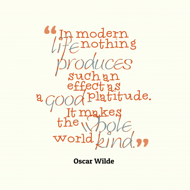 Oscar Wilde 's quote about . In modern life nothing produces…