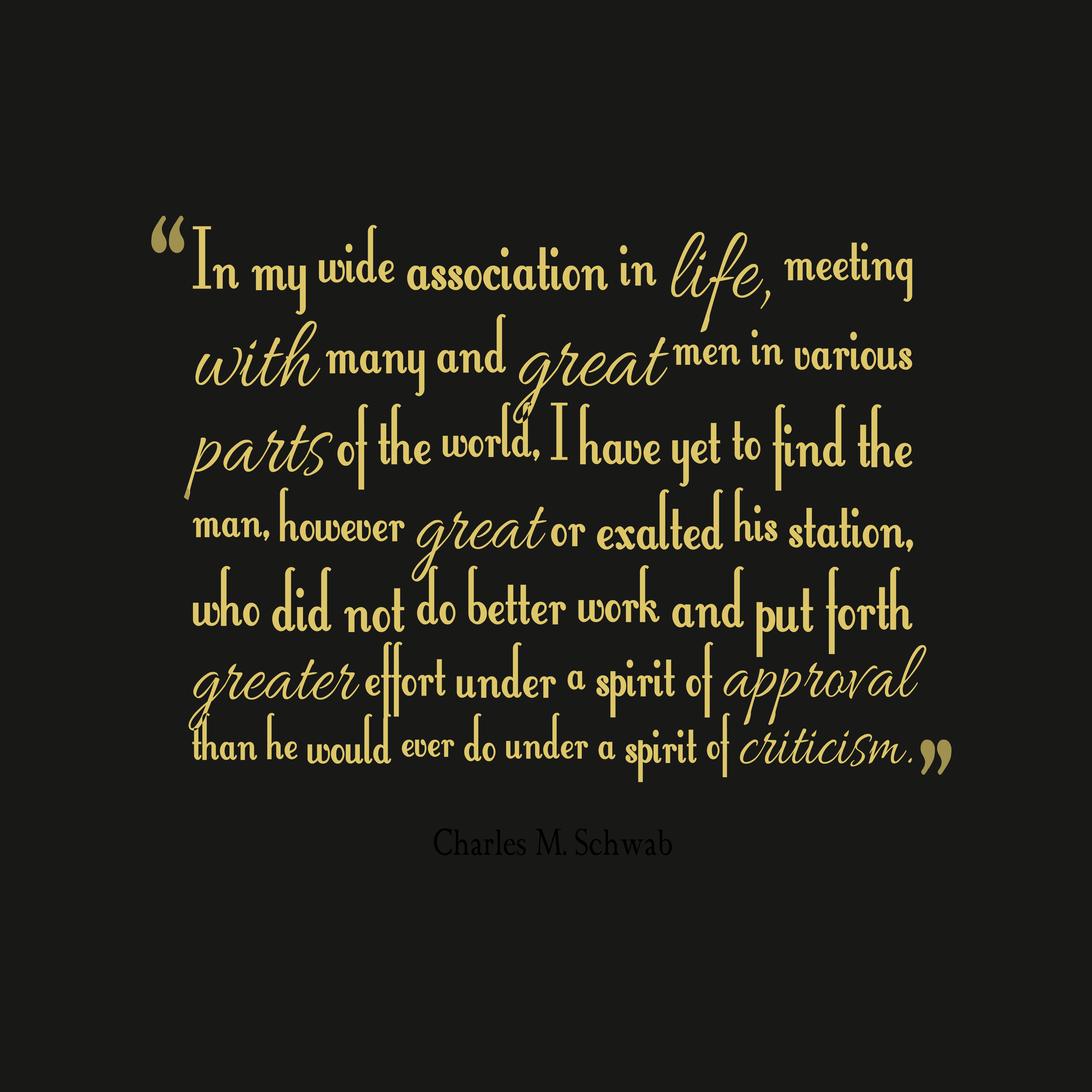 Quotes image of In my wide association in life, meeting with many and great men in various parts of the world, I have yet to find the man, however great or exalted his station, who did not do better work and put forth greater effort under a spirit of approval than he would ever do under a spirit of criticism.