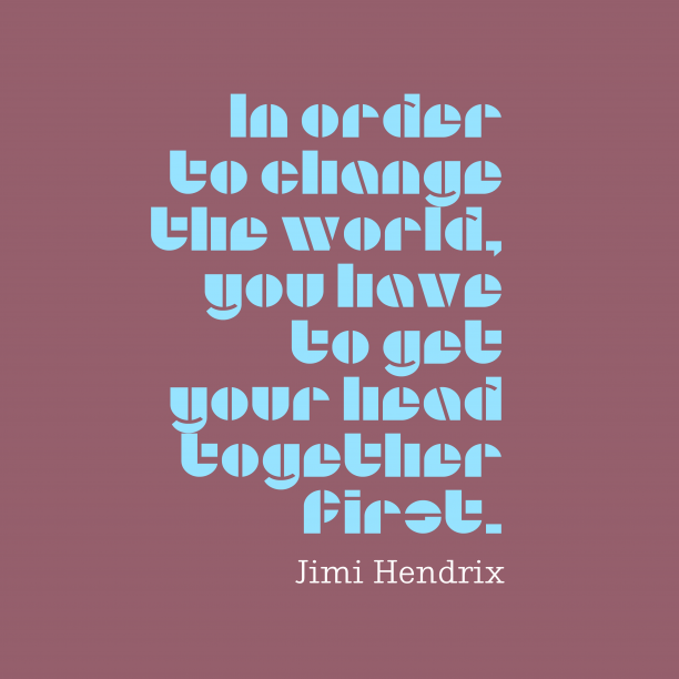 Jimi Hendrix 's quote about . In order to change the…
