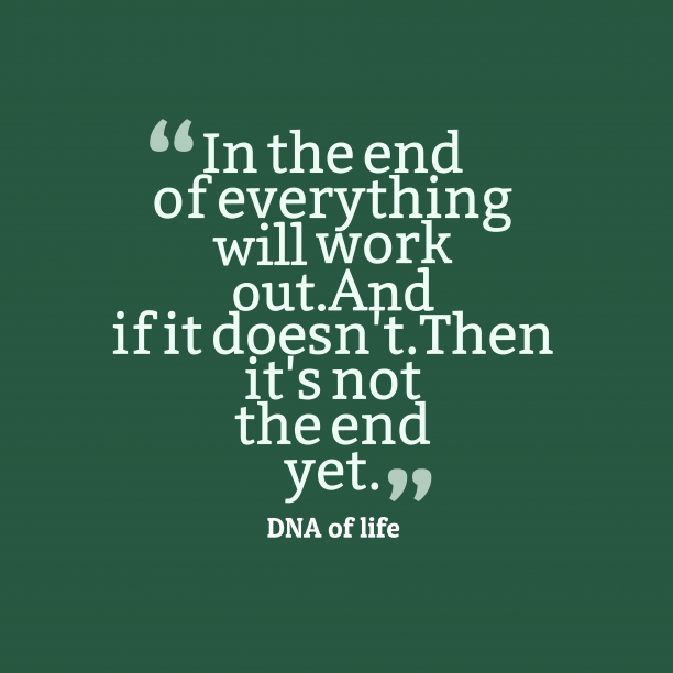 DNA of life 's quote about ending. In the end of everything…