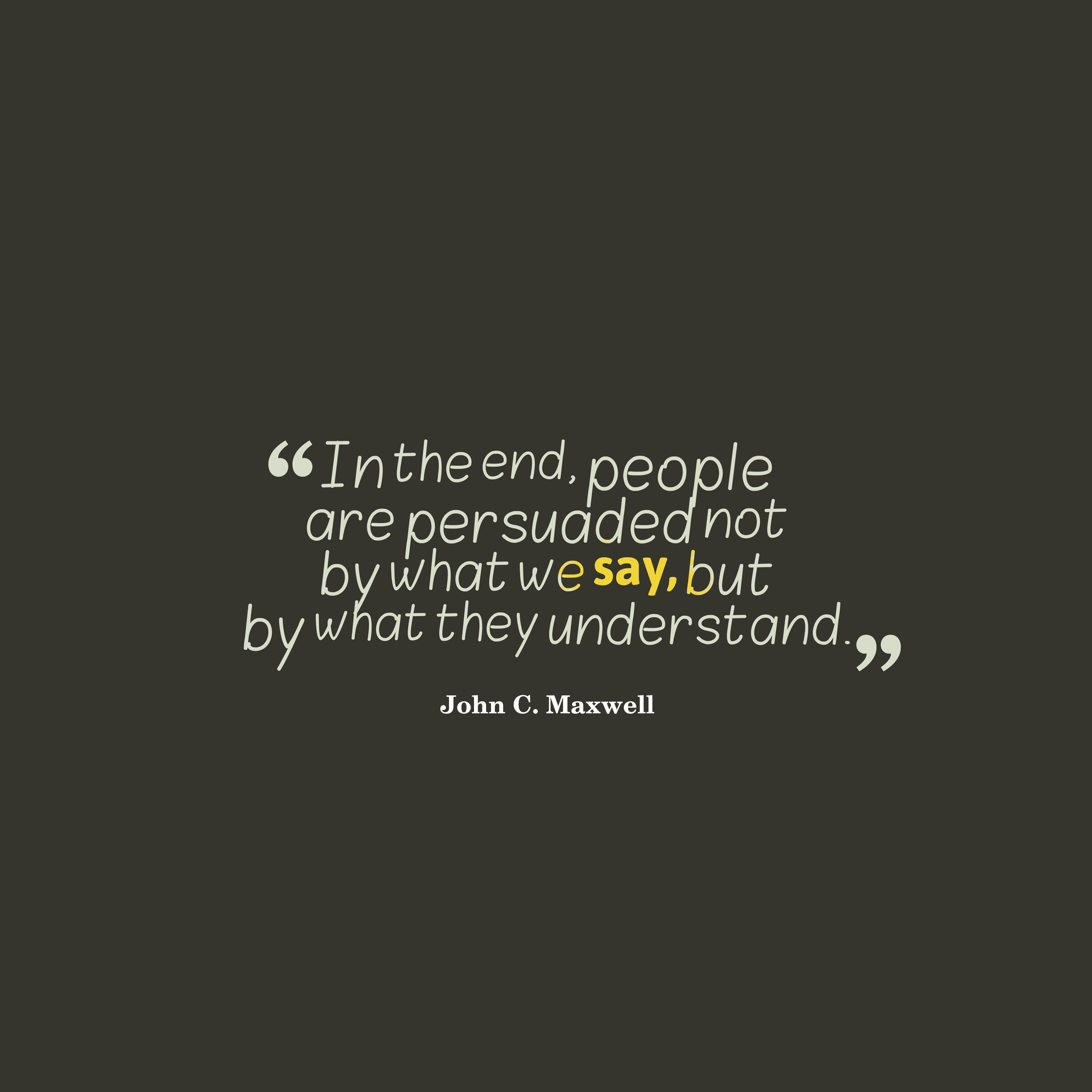 Quotes image of In the end, people are persuaded not by what we say, but by what they understand.