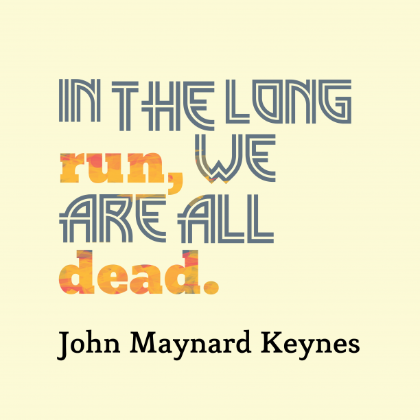 John Maynard Keynes 's quote about dead. In the long run, we…