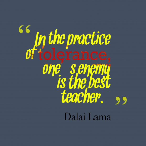 Dalai Lama 's quote about Tolerance. In the practice of tolerance,…