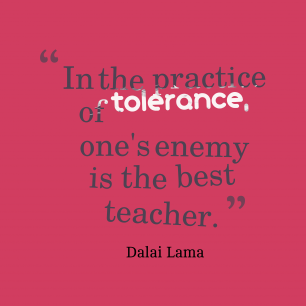 Dalai Lama 's quote about . In the practice of tolerance,…