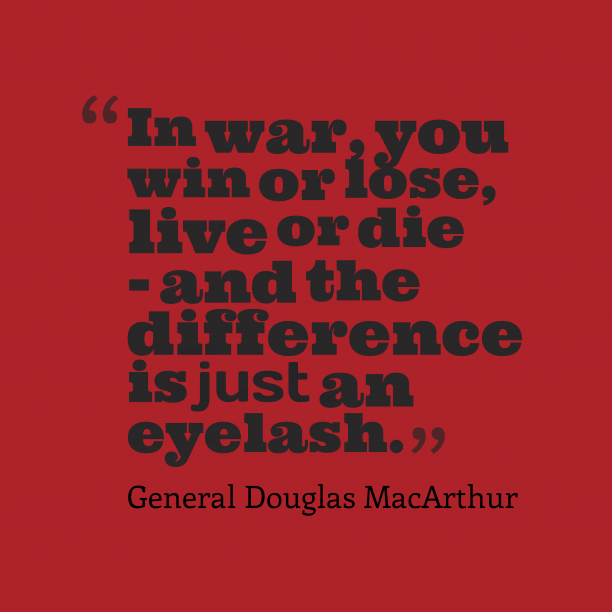 General Douglas MacArthur 's quote about war, different. In war, you win or…