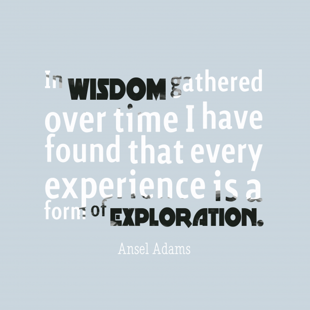 Ansel Adams 's quote about . In wisdom gathered over time…