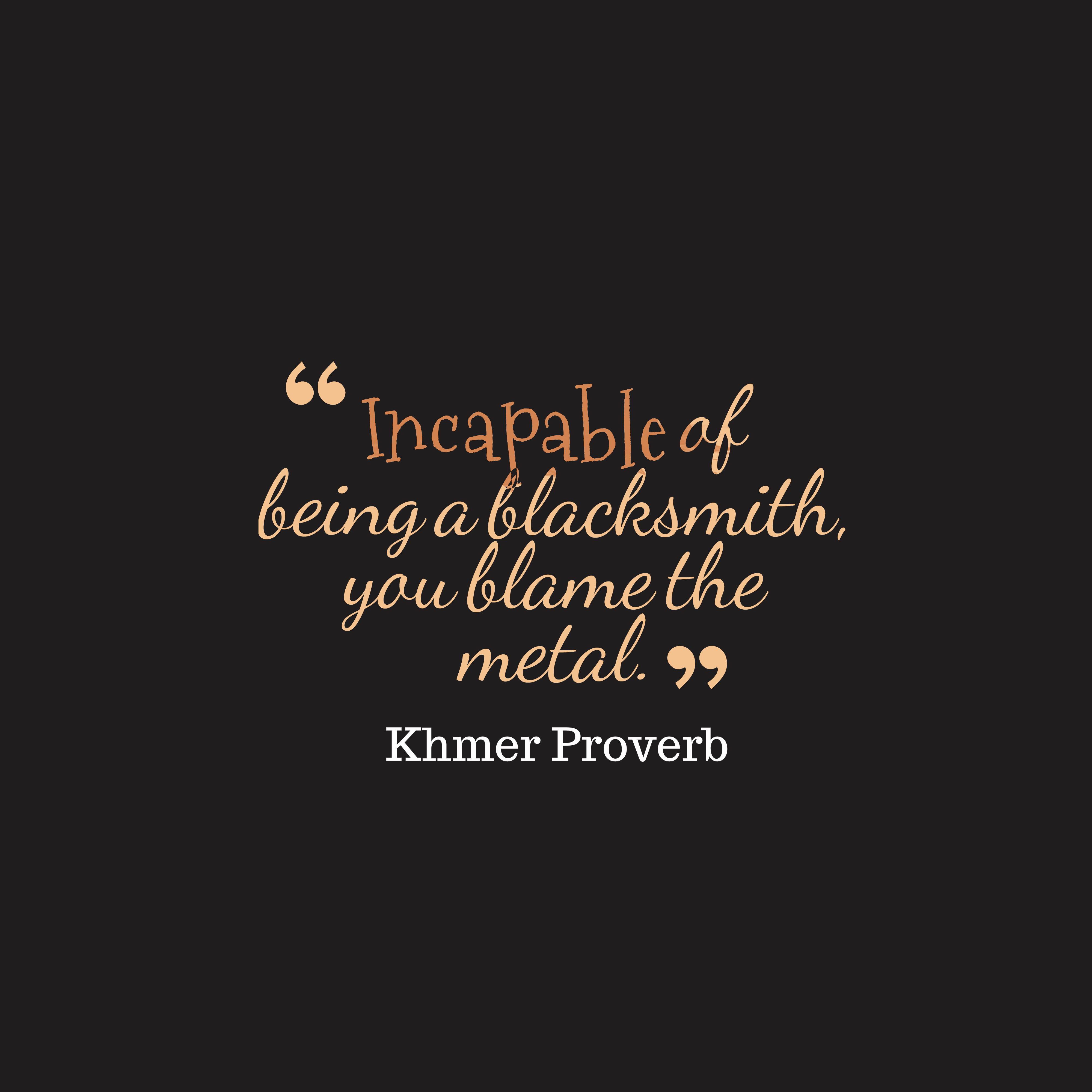 Quotes image of Incapable of being a blacksmith, you blame the metal.