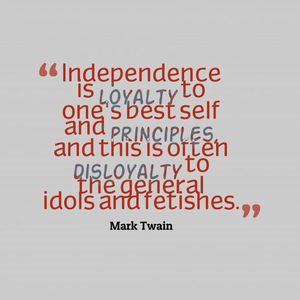 Mark Twain 's quote about Independence. Independence is loyalty to one's…