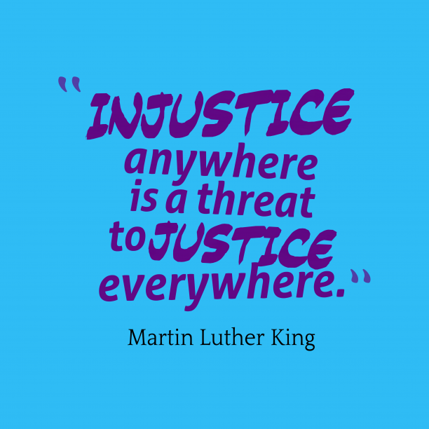 Martin Luther King 's quote about justice. Injustice anywhere is a threat…