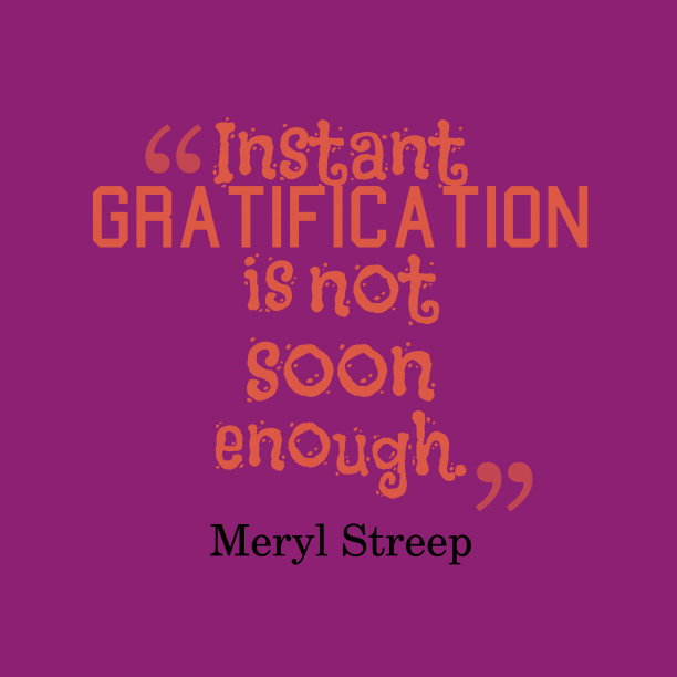 Meryl Streep 's quote about Gratification. Instant gratification is not soon…