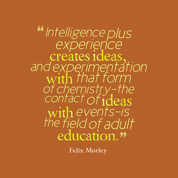 Felix Morley 's quote about education,adult. Intelligence plus experience creates ideas,…